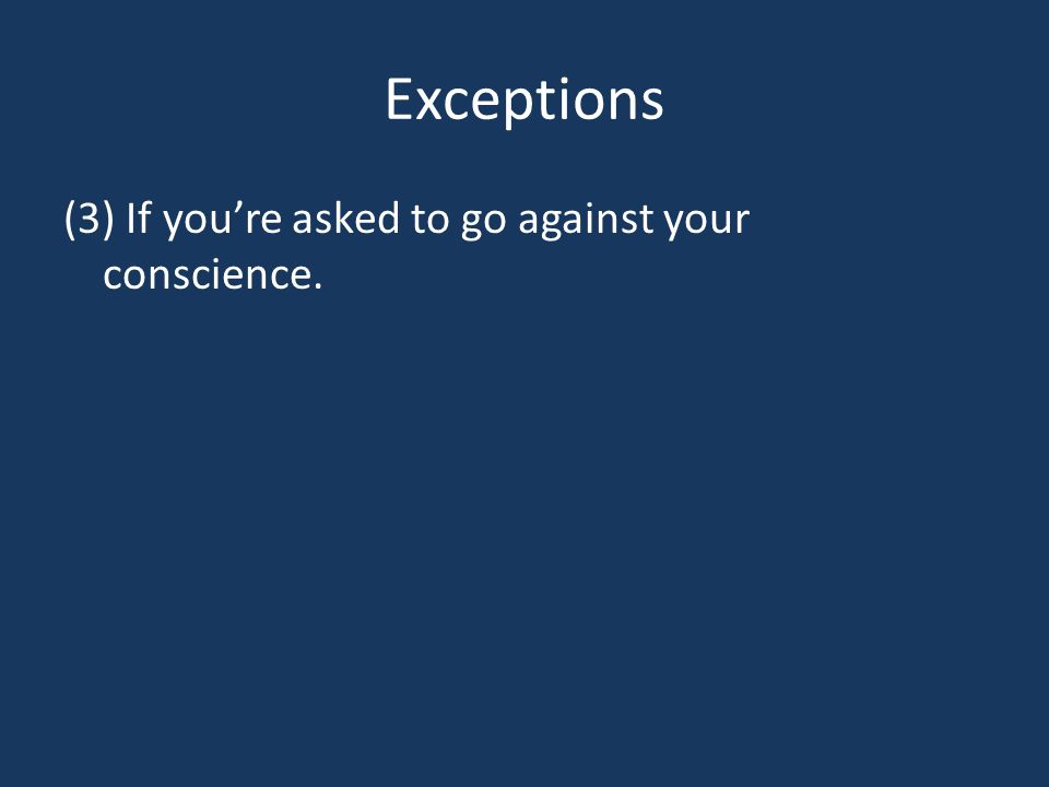 Exceptions (3) If you're asked to go against your conscience.