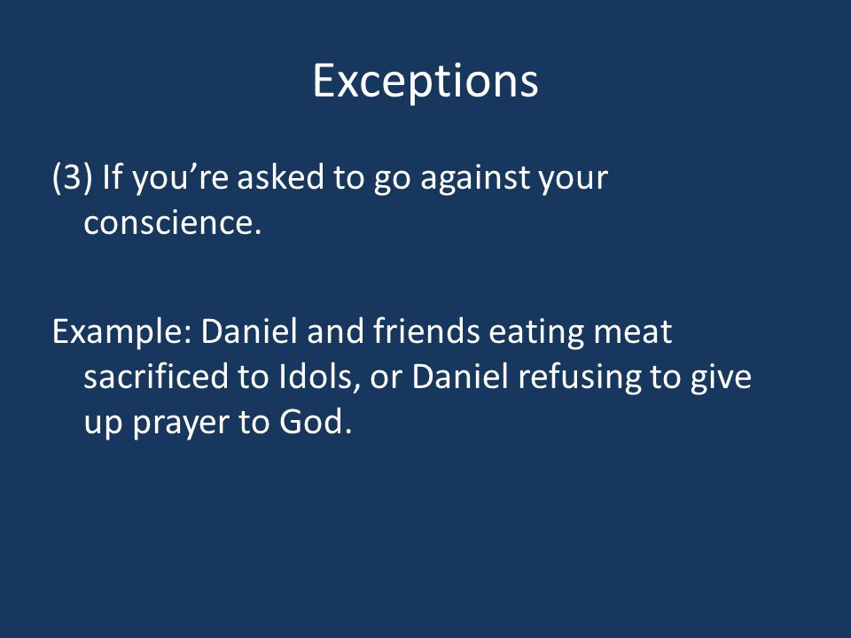 Exceptions (3) If you're asked to go against your conscience. Example: Daniel and friends eating meat sacrificed to Idols, or Daniel refusing to give