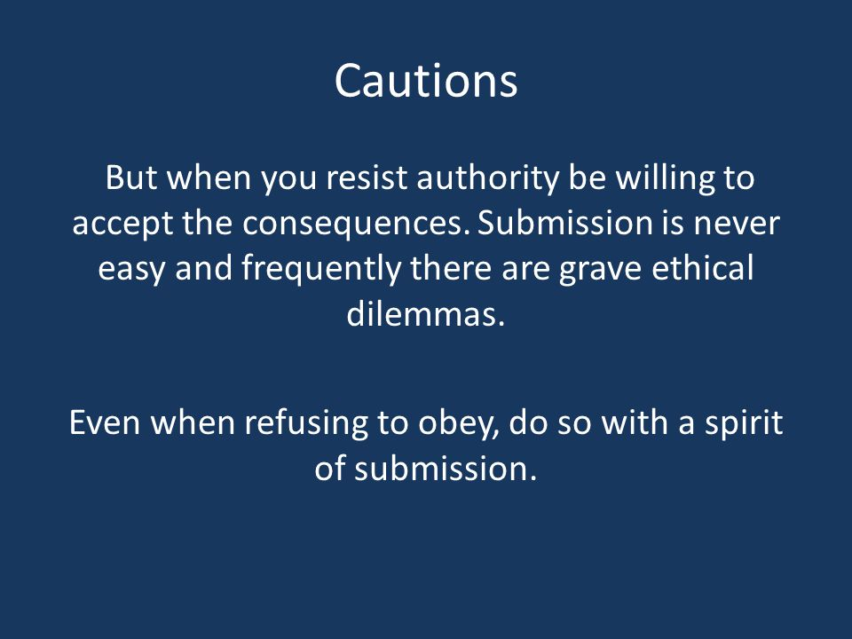Cautions But when you resist authority be willing to accept the consequences. Submission is never easy and frequently there are grave ethical dilemmas