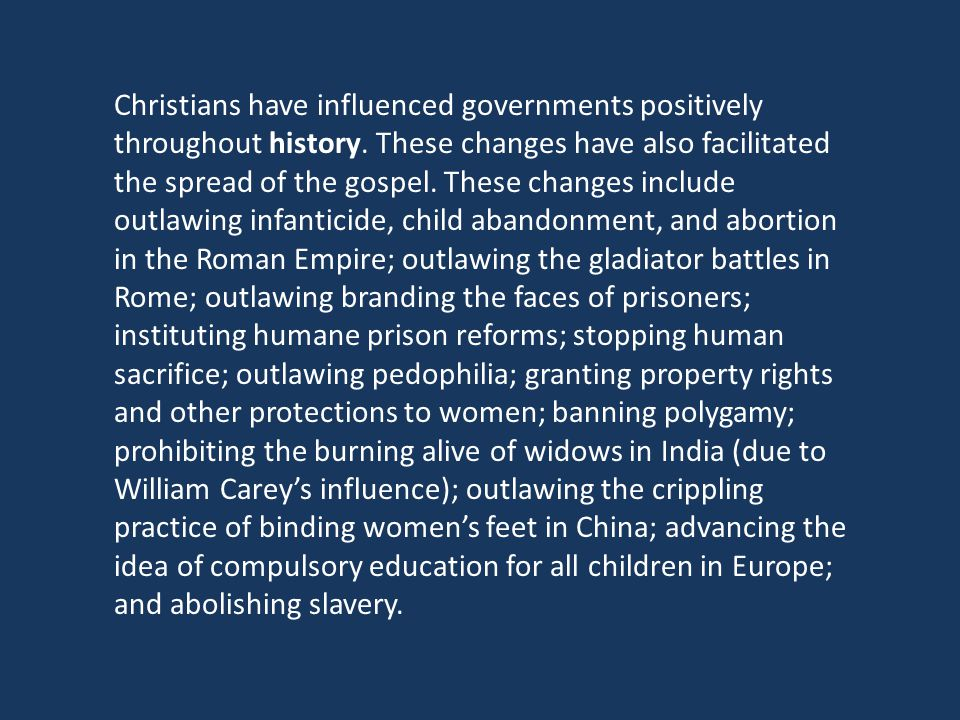 Christians have influenced governments positively throughout history. These changes have also facilitated the spread of the gospel. These changes incl