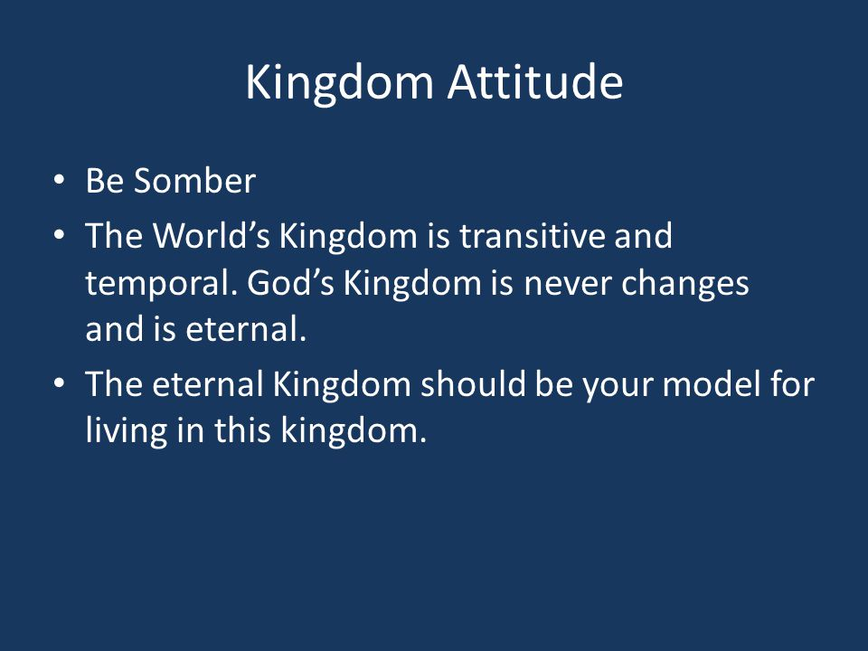 Kingdom Attitude Be Somber The World's Kingdom is transitive and temporal. God's Kingdom is never changes and is eternal. The eternal Kingdom should b