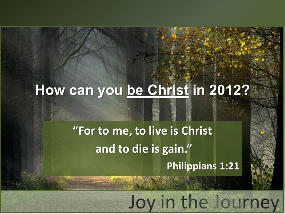 For to me, to live is Christ and to die is gain. and to die is gain. Philippians 1:21 How can you be Christ in 2012