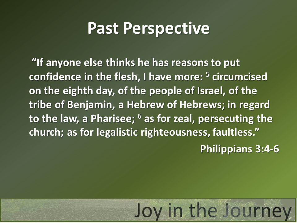 Past Perspective If anyone else thinks he has reasons to put confidence in the flesh, I have more: 5 circumcised on the eighth day, of the people of Israel, of the tribe of Benjamin, a Hebrew of Hebrews; in regard to the law, a Pharisee; 6 as for zeal, persecuting the church; as for legalistic righteousness, faultless. If anyone else thinks he has reasons to put confidence in the flesh, I have more: 5 circumcised on the eighth day, of the people of Israel, of the tribe of Benjamin, a Hebrew of Hebrews; in regard to the law, a Pharisee; 6 as for zeal, persecuting the church; as for legalistic righteousness, faultless. Philippians 3:4-6