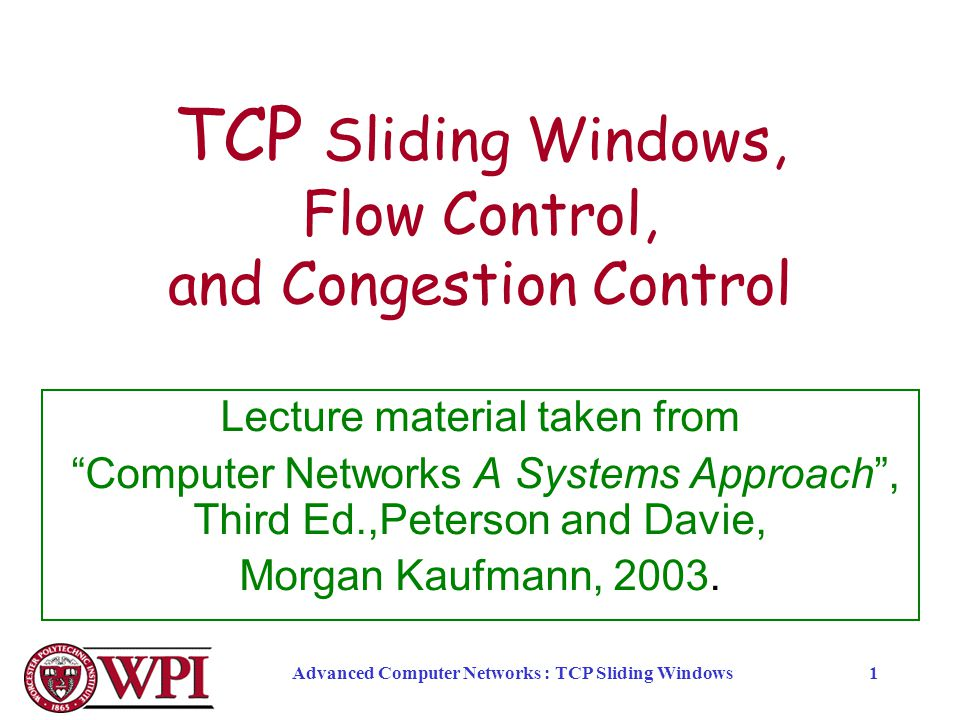 "Advanced Computer Networks : TCP Sliding Windows1 TCP Sliding Windows, Flow Control, and Congestion Control Lecture material taken from ""Computer Netw"