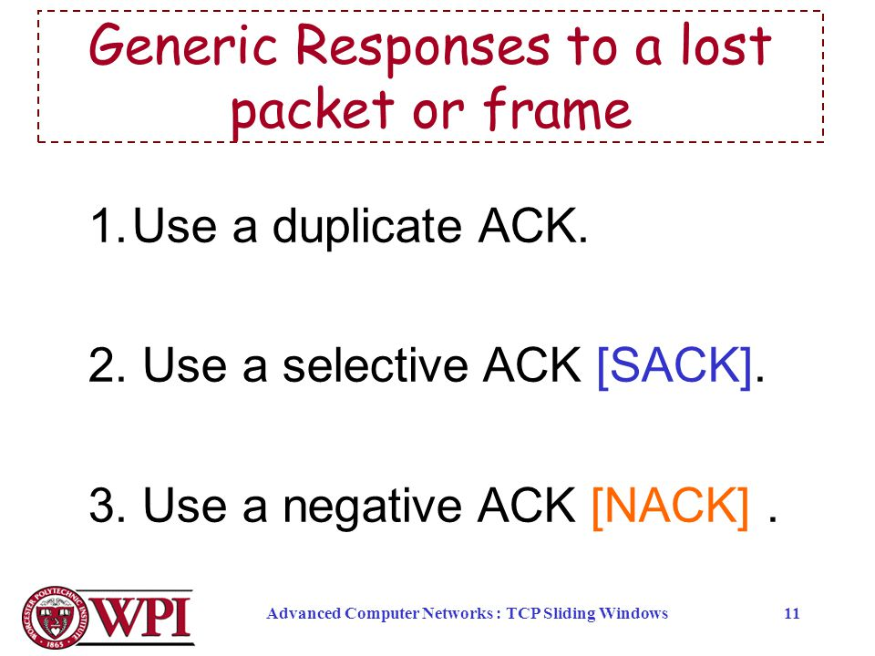 Advanced Computer Networks : TCP Sliding Windows11 1.Use a duplicate ACK. 2. Use a selective ACK [SACK]. 3. Use a negative ACK [NACK]. Generic Respons