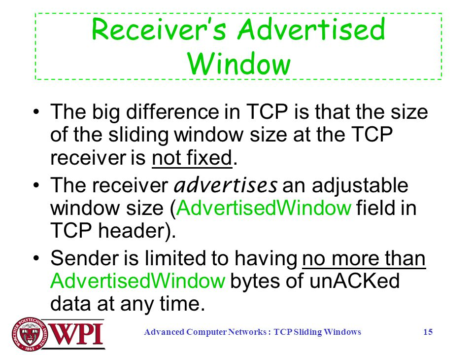 Advanced Computer Networks : TCP Sliding Windows15 Receiver's Advertised Window The big difference in TCP is that the size of the sliding window size at the TCP receiver is not fixed.