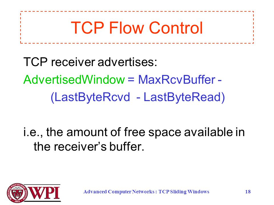 Advanced Computer Networks : TCP Sliding Windows18 TCP receiver advertises: AdvertisedWindow = MaxRcvBuffer - (LastByteRcvd - LastByteRead) i.e., the amount of free space available in the receiver's buffer.