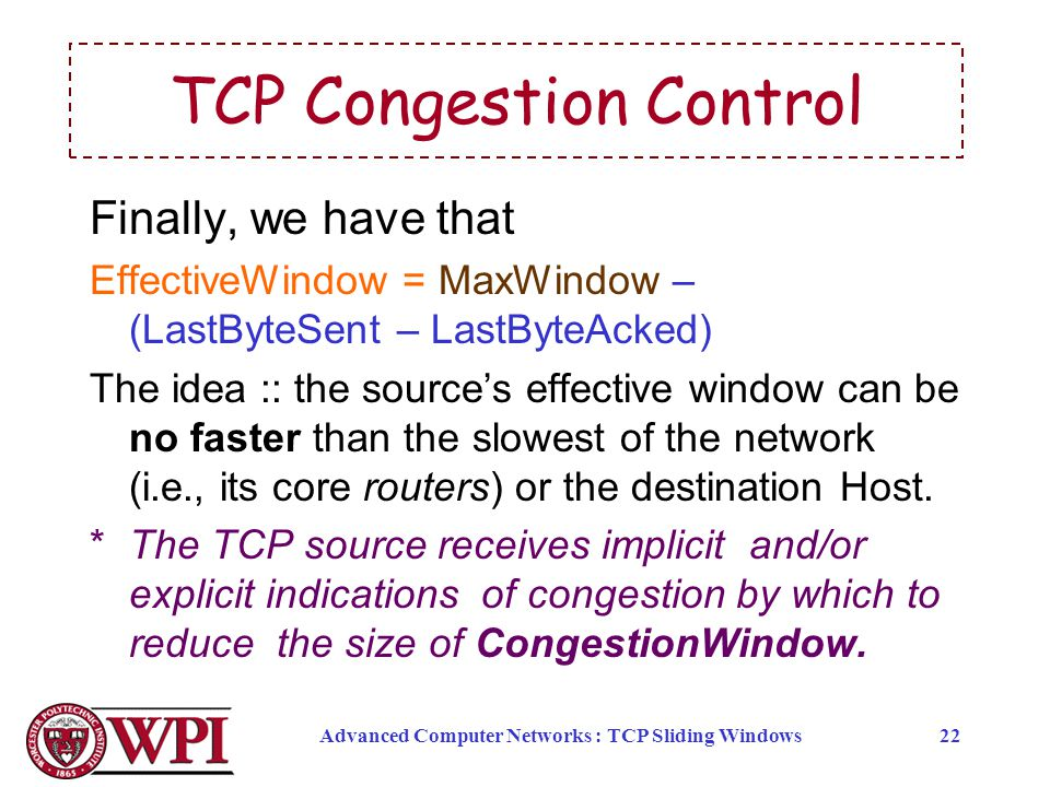 Advanced Computer Networks : TCP Sliding Windows22 TCP Congestion Control Finally, we have that EffectiveWindow = MaxWindow – (LastByteSent – LastByte
