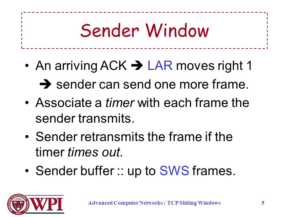 Advanced Computer Networks : TCP Sliding Windows5 Sender Window An arriving ACK  LAR moves right 1  sender can send one more frame.