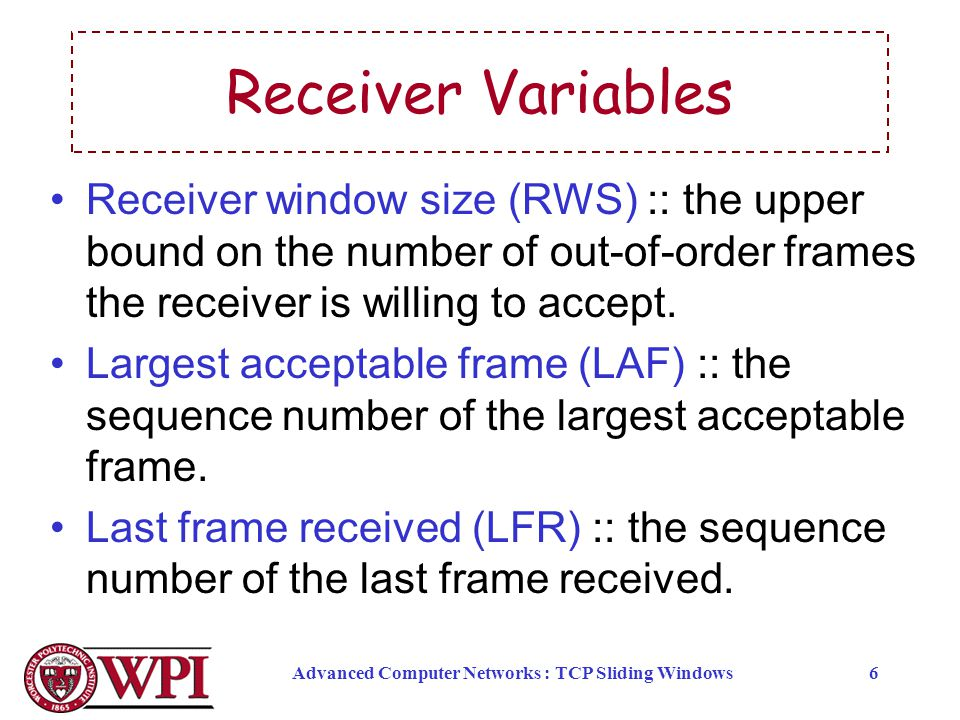 Advanced Computer Networks : TCP Sliding Windows6 Receiver Variables Receiver window size (RWS) :: the upper bound on the number of out-of-order frame
