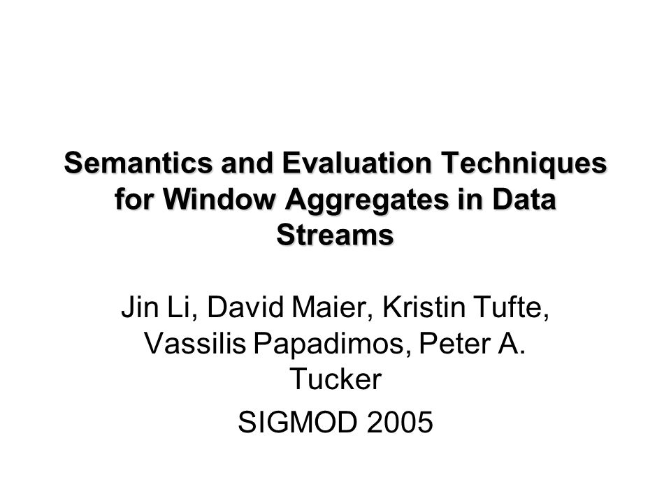 Semantics and Evaluation Techniques for Window Aggregates in Data Streams Jin Li, David Maier, Kristin Tufte, Vassilis Papadimos, Peter A. Tucker SIGM