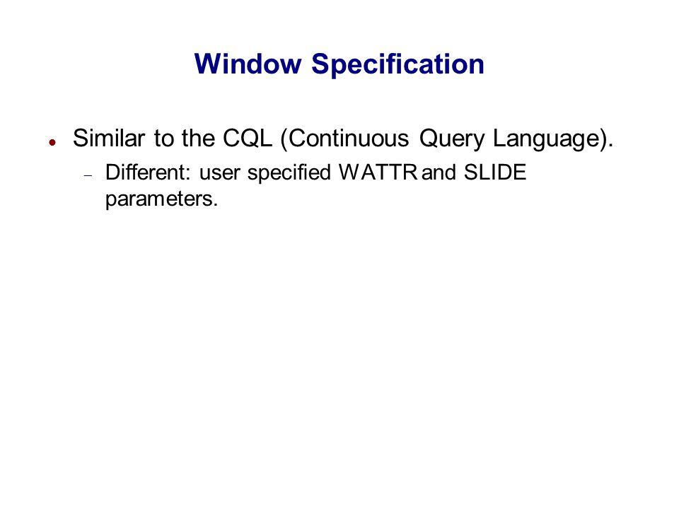 Window Specification Similar to the CQL (Continuous Query Language).  Different: user specified WATTR and SLIDE parameters.
