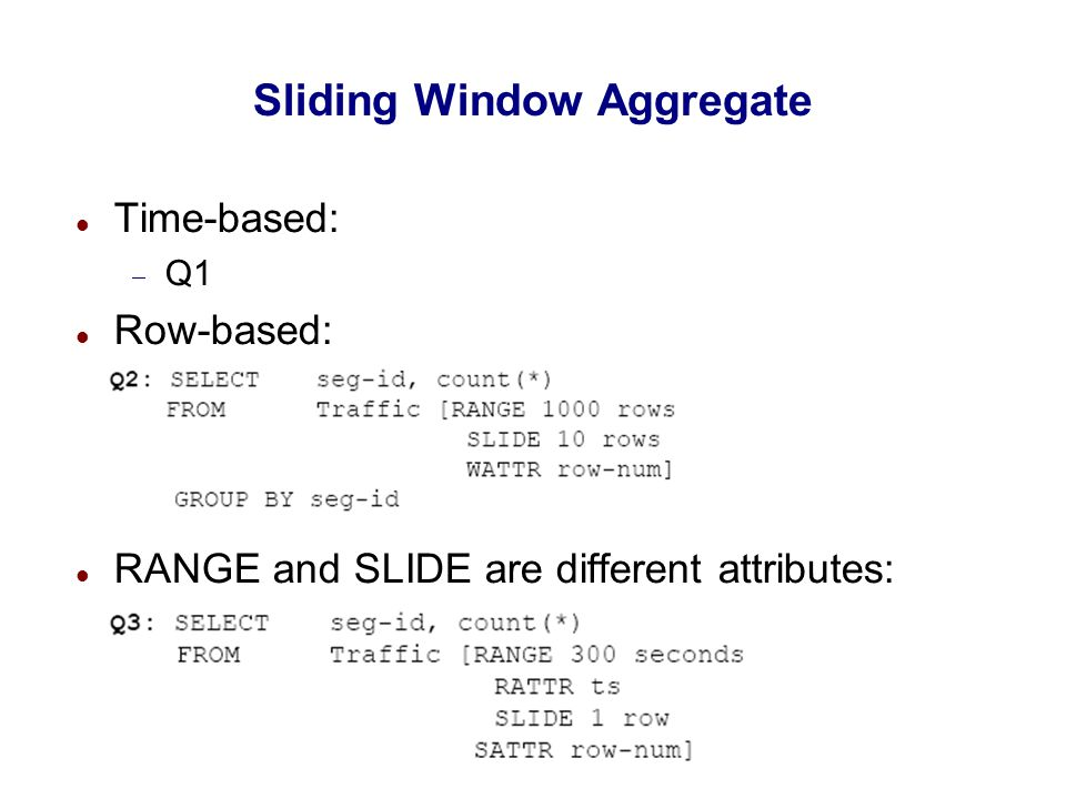 Sliding Window Aggregate Time-based:  Q1 Row-based: RANGE and SLIDE are different attributes: