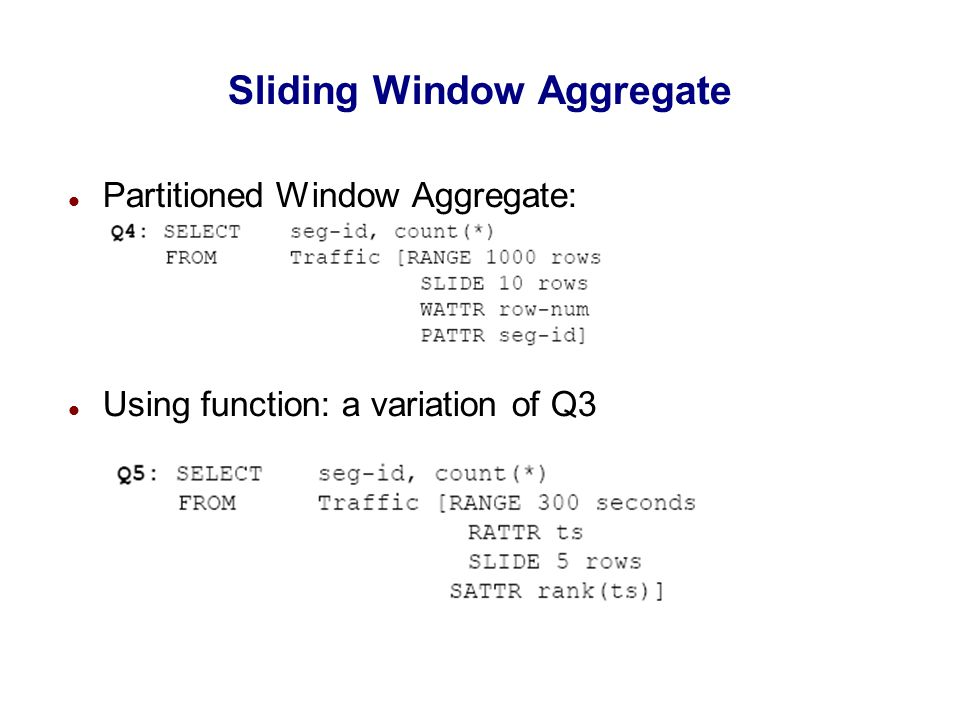Sliding Window Aggregate Partitioned Window Aggregate: Using function: a variation of Q3 `