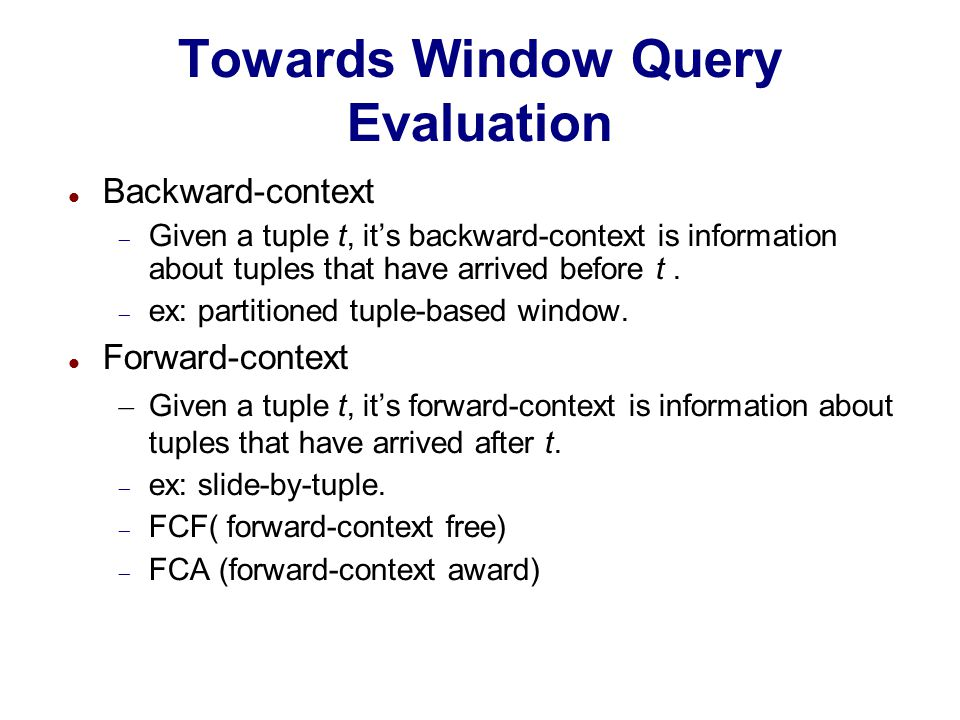 Towards Window Query Evaluation Backward-context  Given a tuple t, it's backward-context is information about tuples that have arrived before t.  ex
