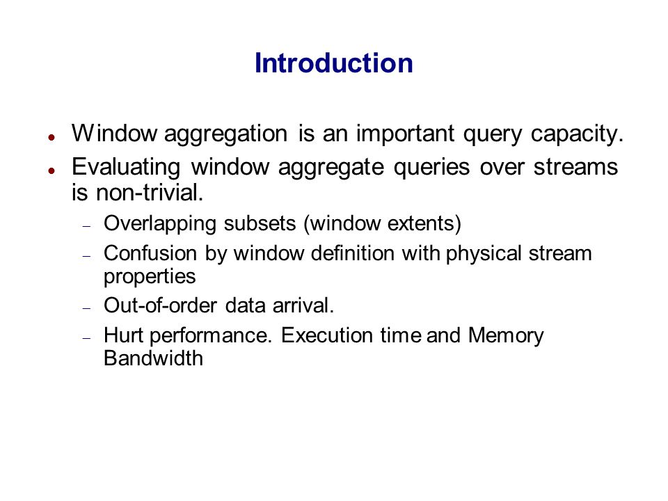 Introduction High arrival rates, huge volumes of data and real time requirements make execution time and memory requirements very critical Bursty out of order arrival of data makes detection of window extents very difficult Also leads to inaccurate results with higher latencies Need for window semantics