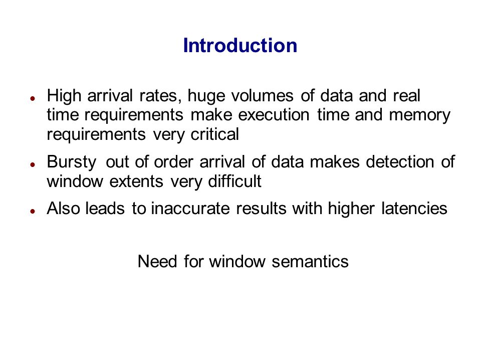 Introduction Problems faced currently  Lack of explicit semantics  Lack of implementation efficiency wrt execution time and memory requirements Most implementations keep active input tuples in memory, thereby increasing memory bandwidth Further each tuple is reprocessed multiple times as a part of multiple extents it belongs to Also most implementations assume that the input stream is ordered