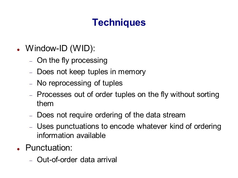 Techniques Window-ID (WID):  On the fly processing  Does not keep tuples in memory  No reprocessing of tuples  Processes out of order tuples on th