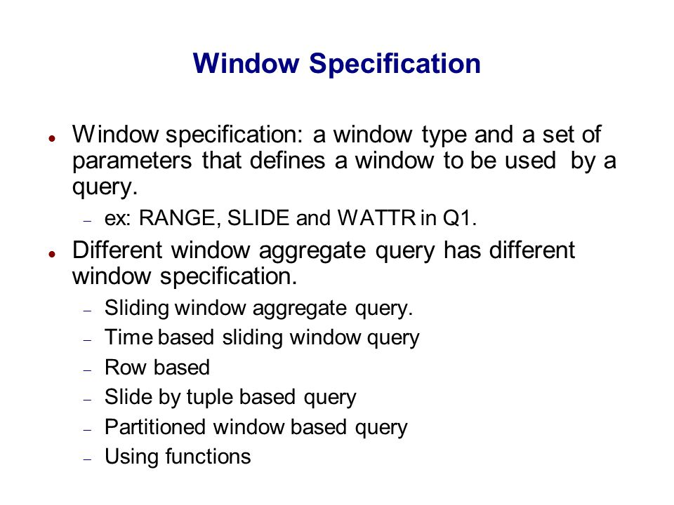 Window Specification Window specification: a window type and a set of parameters that defines a window to be used by a query.  ex: RANGE, SLIDE and W