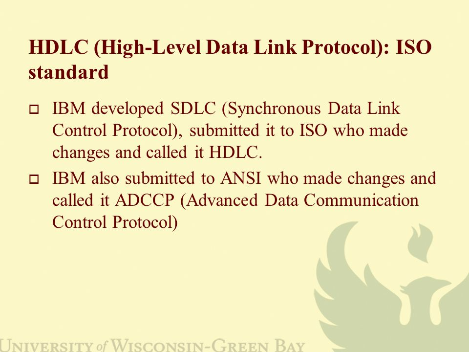 HDLC (High-Level Data Link Protocol): ISO standard  IBM developed SDLC (Synchronous Data Link Control Protocol), submitted it to ISO who made changes and called it HDLC.