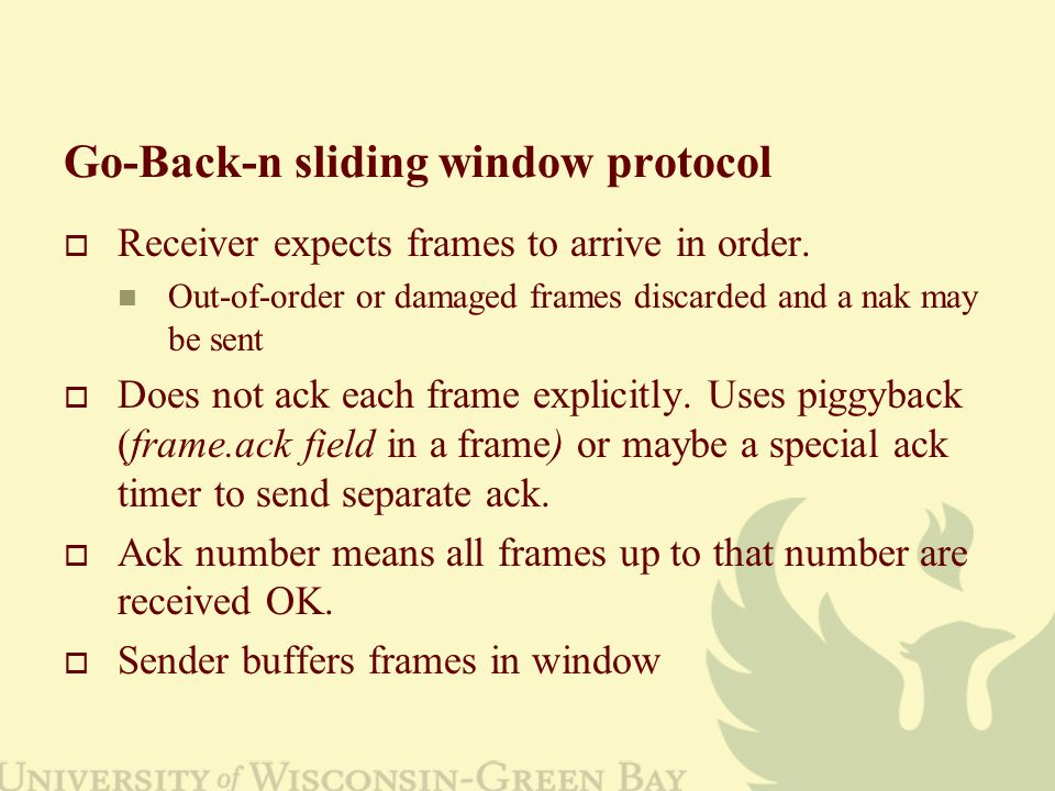 Go-Back-n sliding window protocol  Receiver expects frames to arrive in order.