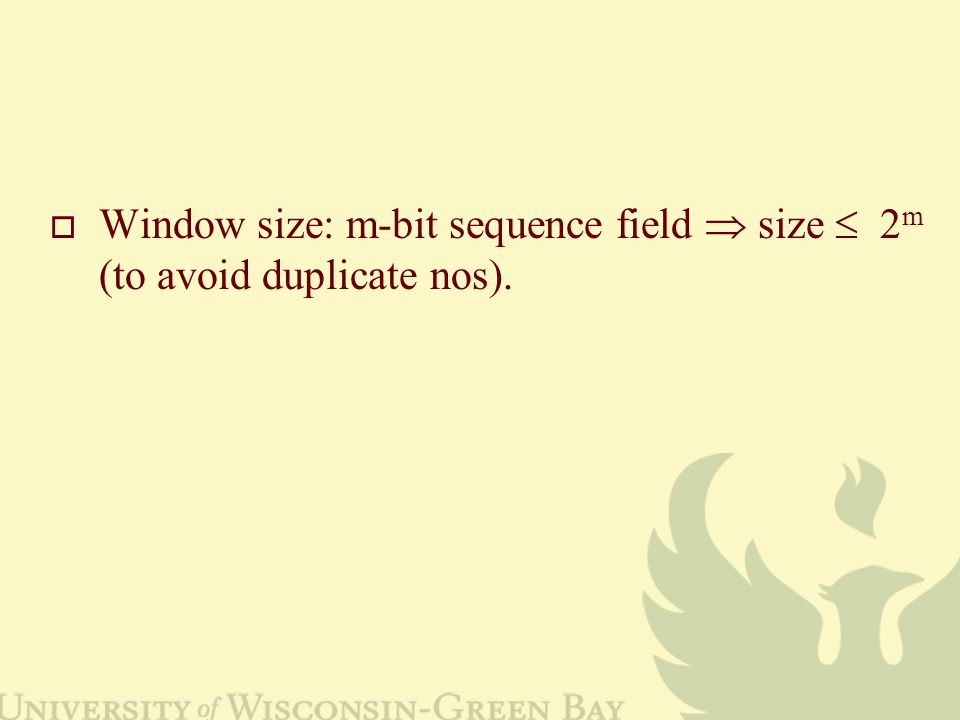  Window size: m-bit sequence field  size  2 m (to avoid duplicate nos).