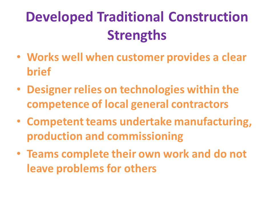 Developed Traditional Construction Strengths Works well when customer provides a clear brief Designer relies on technologies within the competence of local general contractors Competent teams undertake manufacturing, production and commissioning Teams complete their own work and do not leave problems for others