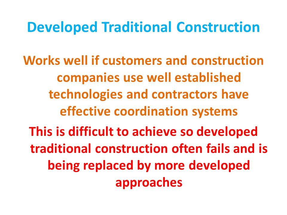 Developed Traditional Construction Works well if customers and construction companies use well established technologies and contractors have effective coordination systems This is difficult to achieve so developed traditional construction often fails and is being replaced by more developed approaches