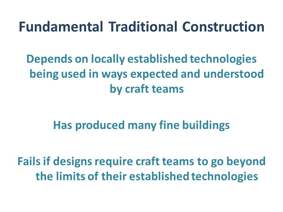Fundamental Traditional Construction Depends on locally established technologies being used in ways expected and understood by craft teams Has produced many fine buildings Fails if designs require craft teams to go beyond the limits of their established technologies