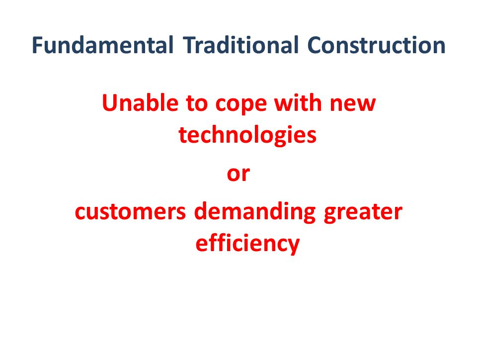 Fundamental Traditional Construction Unable to cope with new technologies or customers demanding greater efficiency