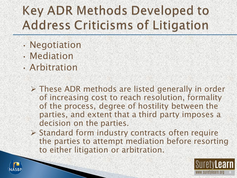 Negotiation Mediation Arbitration  These ADR methods are listed generally in order of increasing cost to reach resolution, formality of the process,
