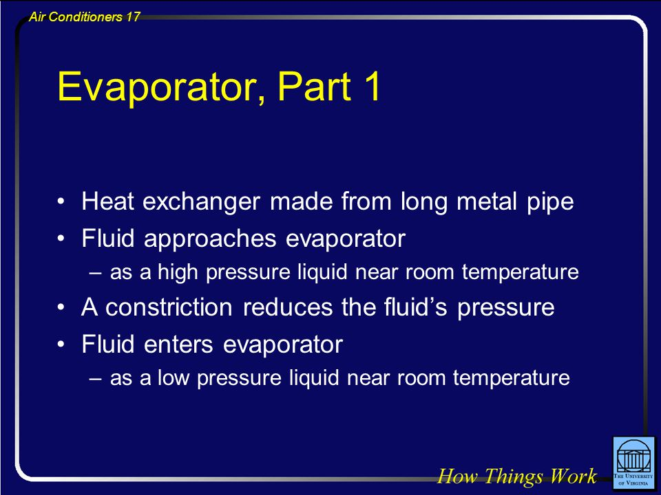 Air Conditioners 17 Evaporator, Part 1 Heat exchanger made from long metal pipe Fluid approaches evaporator –as a high pressure liquid near room tempe