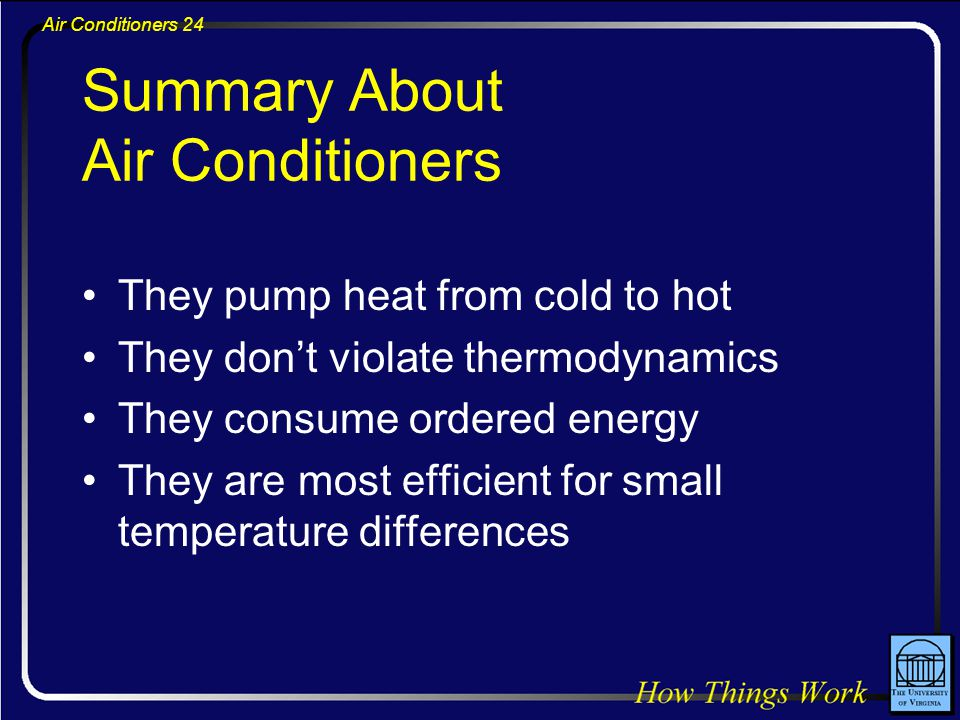 Air Conditioners 24 Summary About Air Conditioners They pump heat from cold to hot They don't violate thermodynamics They consume ordered energy They