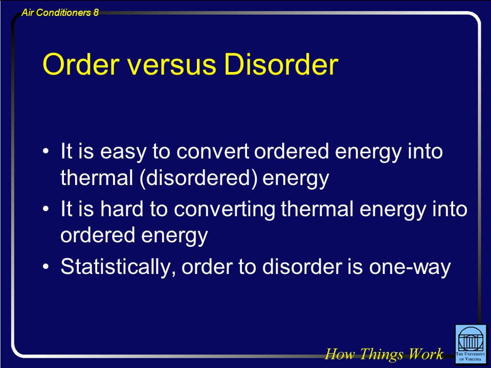 Air Conditioners 8 Order versus Disorder It is easy to convert ordered energy into thermal (disordered) energy It is hard to converting thermal energy