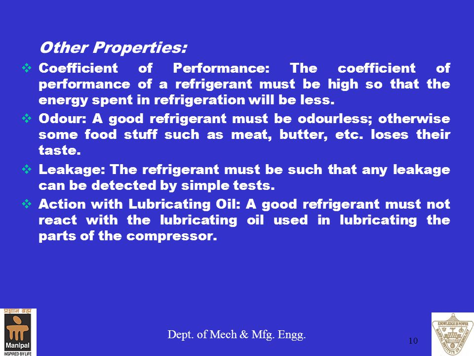Dept. of Mech & Mfg. Engg. 10 Other Properties:  Coefficient of Performance: The coefficient of performance of a refrigerant must be high so that the