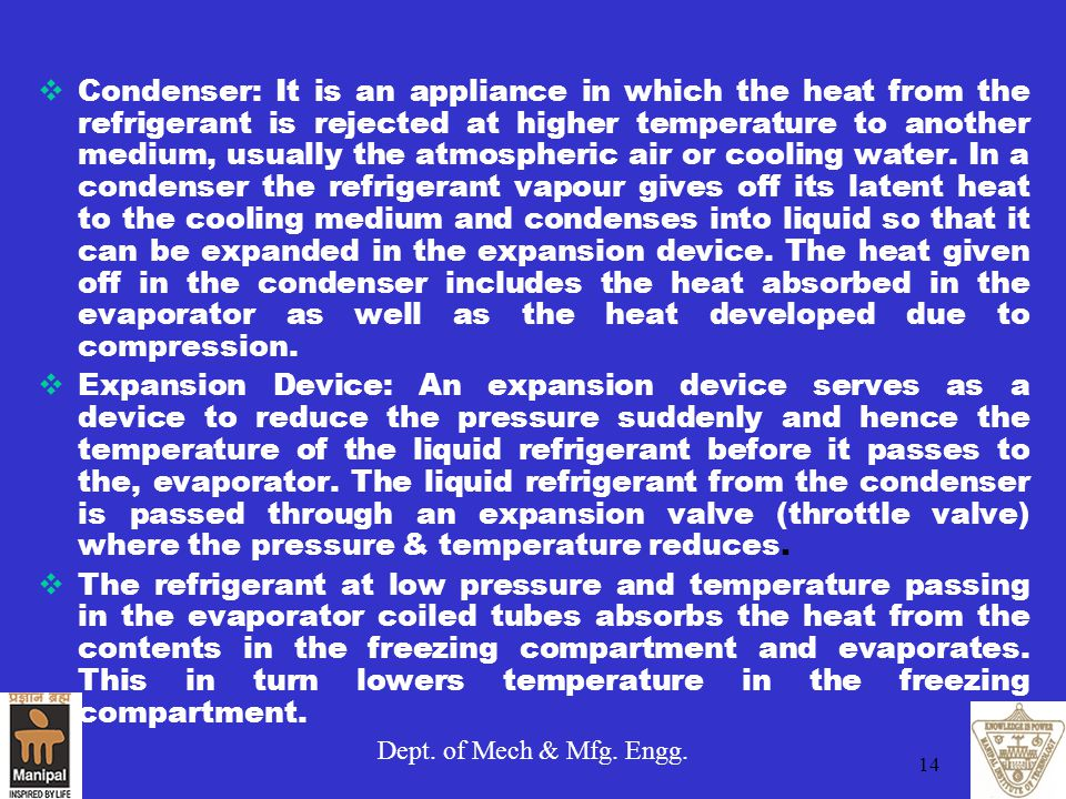 Dept. of Mech & Mfg. Engg. 14  Condenser: It is an appliance in which the heat from the refrigerant is rejected at higher temperature to another medi