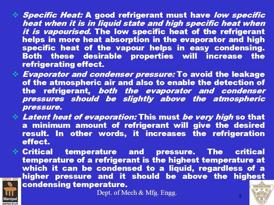 Dept. of Mech & Mfg. Engg. 8  Specific Heat: A good refrigerant must have low specific heat when it is in liquid state and high specific heat when it