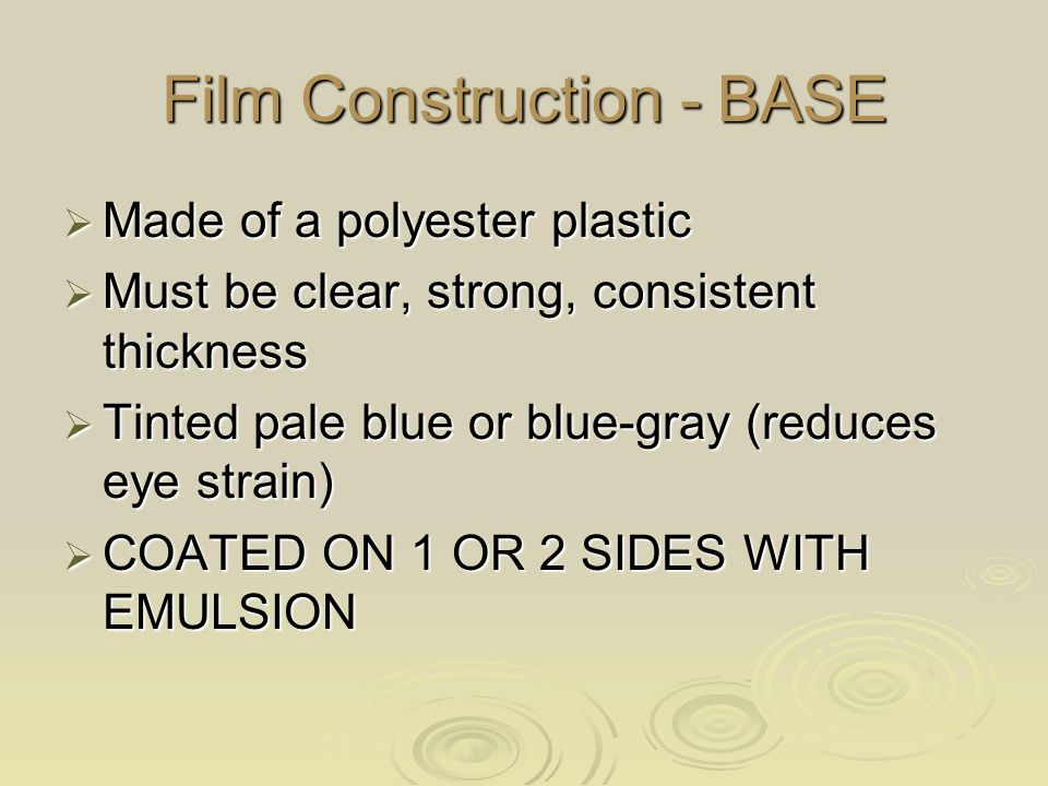 Film Construction - EMULSION  Film emulsion can be on one side or both sides of base (single emulsion / double emulsion)  Protective overcoat layered on top of emulsion  Emulsion is a gelatin containing the film crystals  Emulsion is the active layer of film