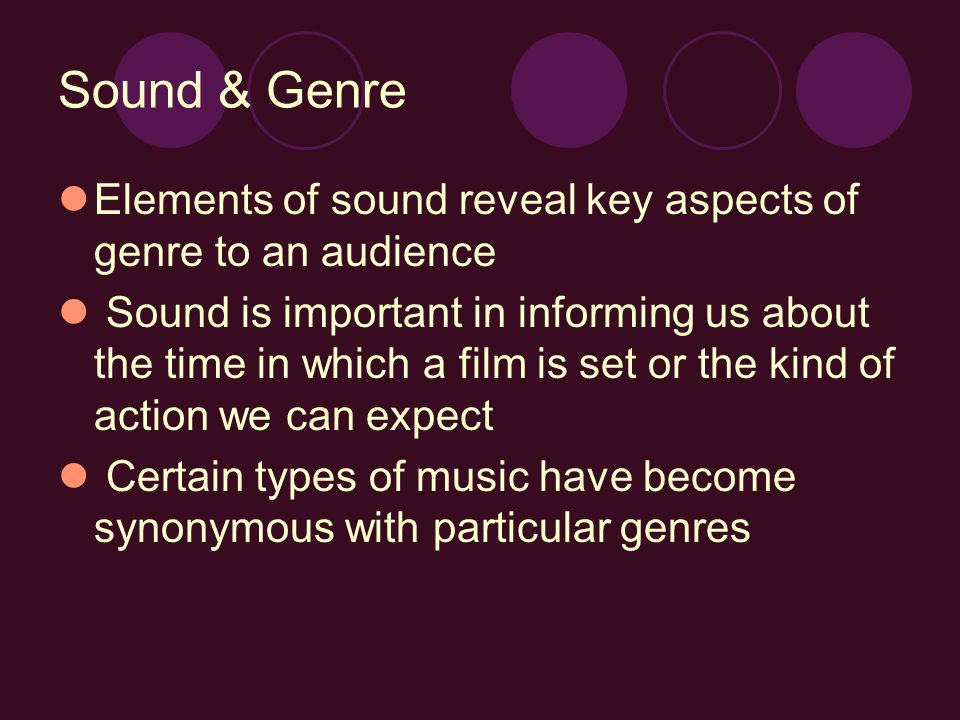 Sound & Genre Elements of sound reveal key aspects of genre to an audience Sound is important in informing us about the time in which a film is set or the kind of action we can expect Certain types of music have become synonymous with particular genres