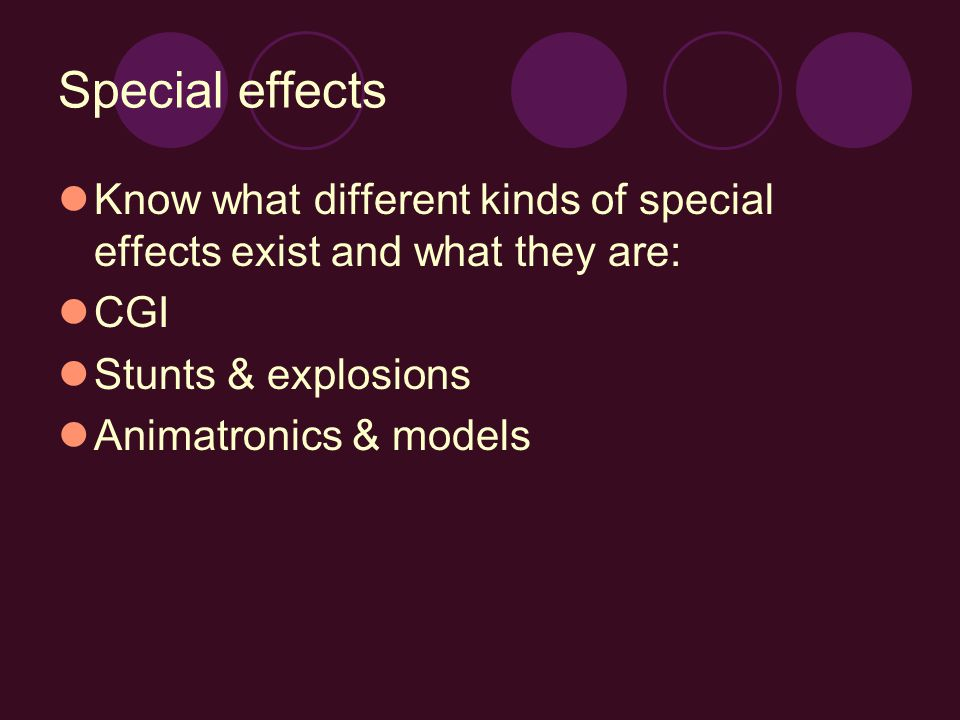 Special effects Know what different kinds of special effects exist and what they are: CGI Stunts & explosions Animatronics & models