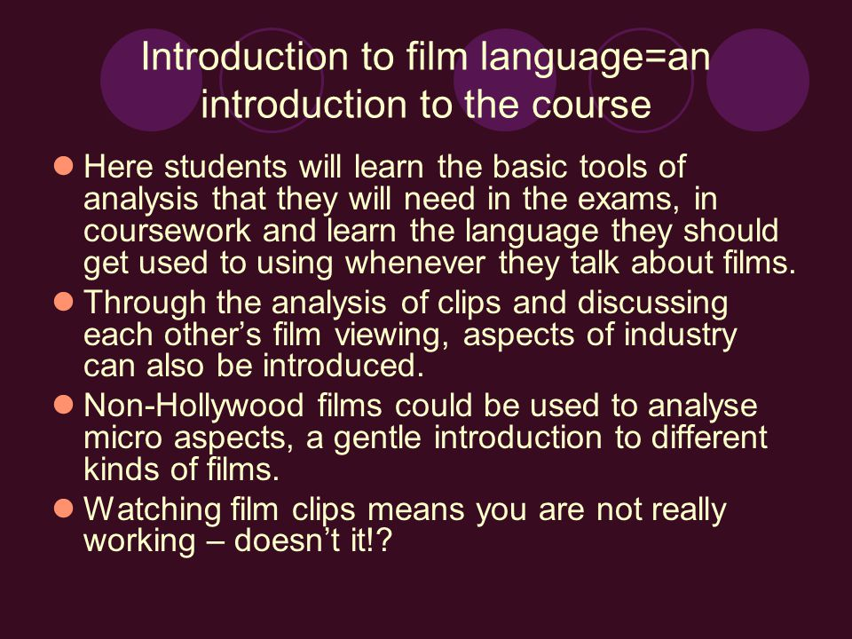 Introduction to film language=an introduction to the course Here students will learn the basic tools of analysis that they will need in the exams, in coursework and learn the language they should get used to using whenever they talk about films.