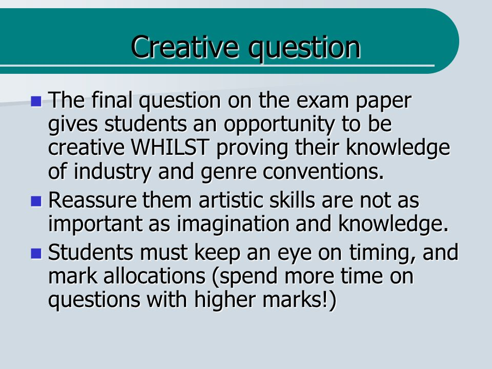 Creative question The final question on the exam paper gives students an opportunity to be creative WHILST proving their knowledge of industry and genre conventions.