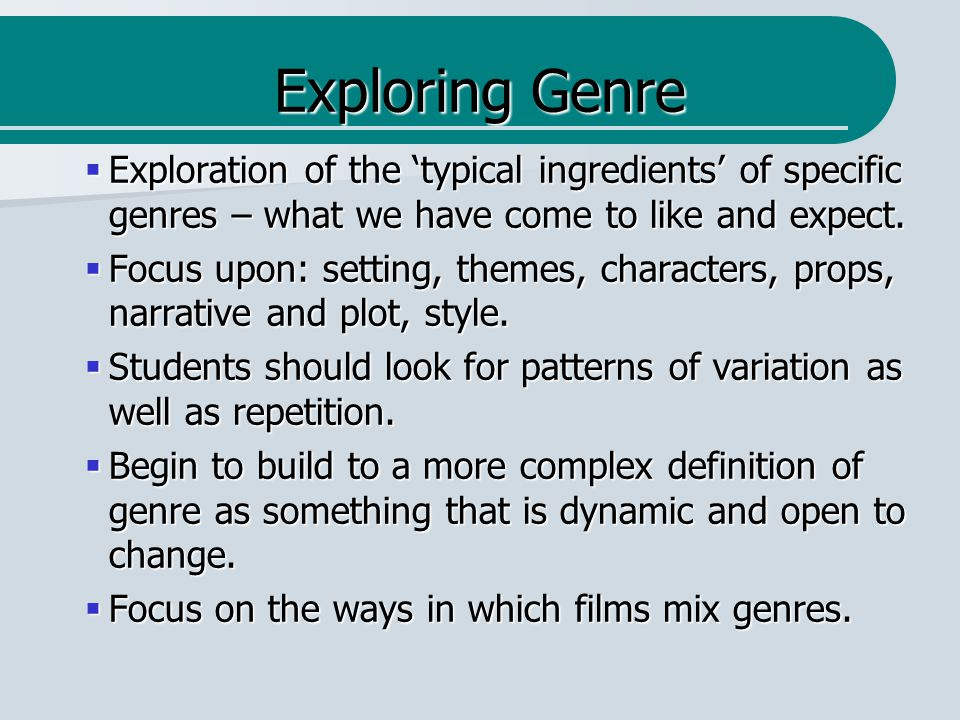 Exploring Genre  Exploration of the 'typical ingredients' of specific genres – what we have come to like and expect.