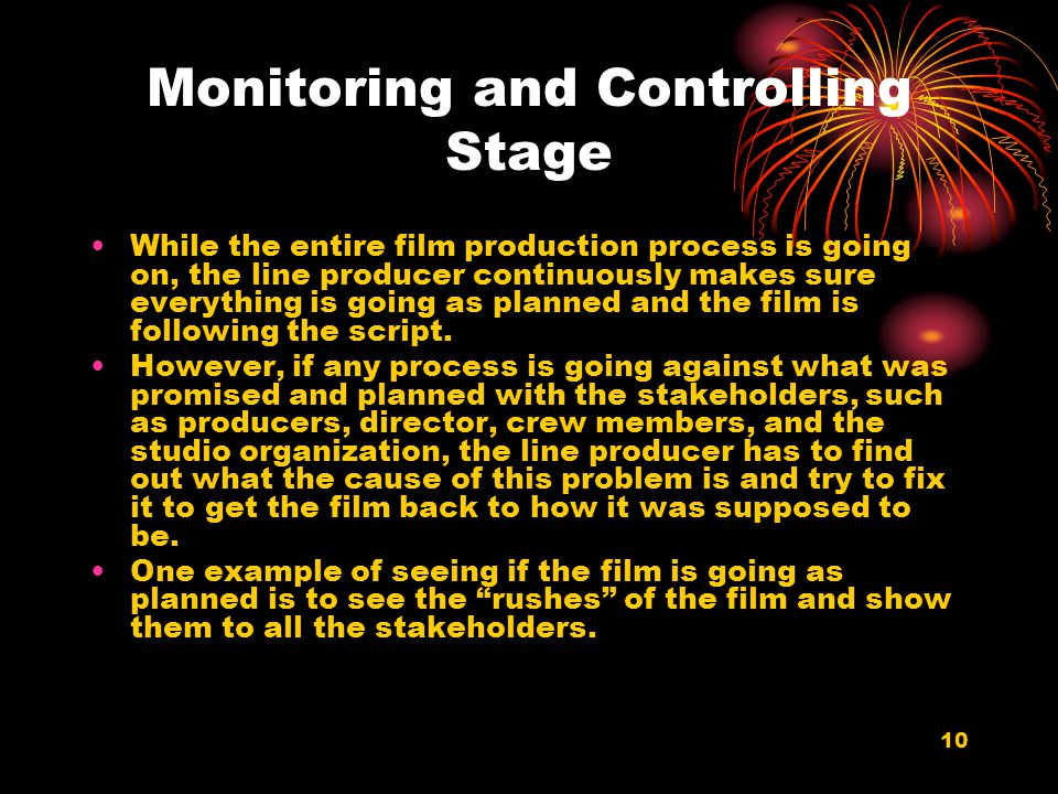 10 Monitoring and Controlling Stage While the entire film production process is going on, the line producer continuously makes sure everything is goin