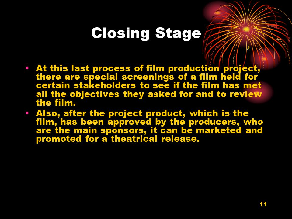 11 Closing Stage At this last process of film production project, there are special screenings of a film held for certain stakeholders to see if the f