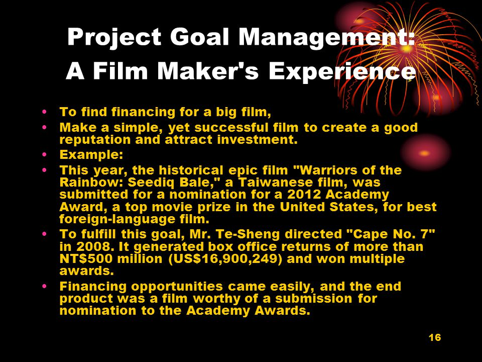 16 Project Goal Management: A Film Maker's Experience To find financing for a big film, Make a simple, yet successful film to create a good reputation