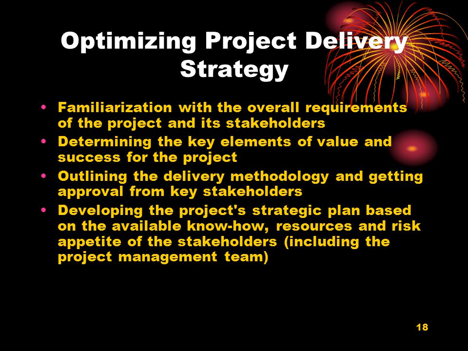 18 Optimizing Project Delivery Strategy Familiarization with the overall requirements of the project and its stakeholders Determining the key elements