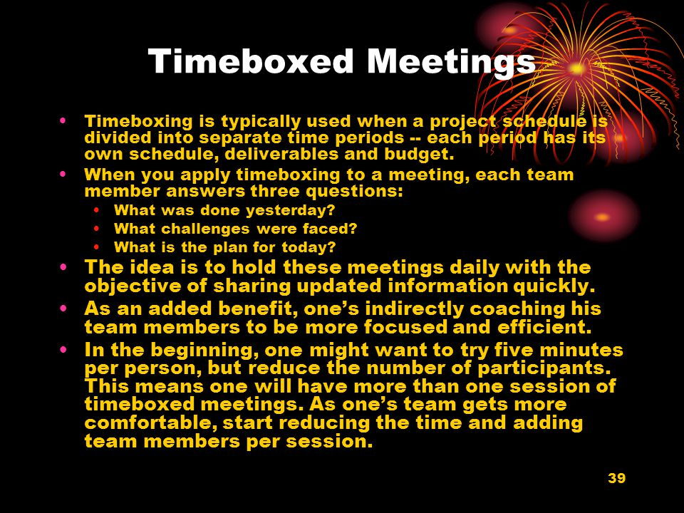 39 Timeboxed Meetings Timeboxing is typically used when a project schedule is divided into separate time periods -- each period has its own schedule,