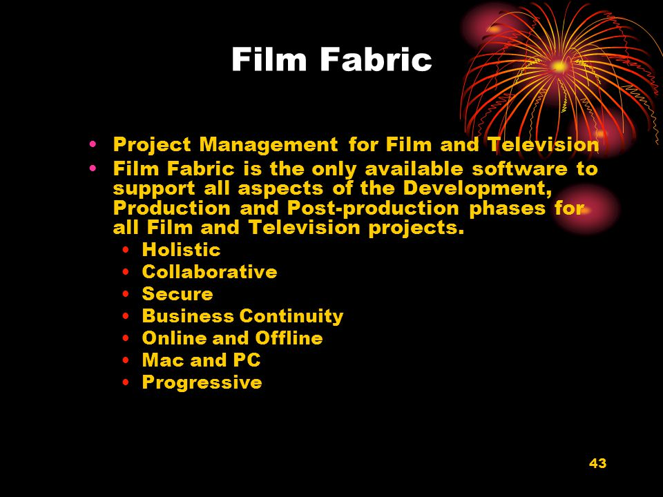 43 Film Fabric Project Management for Film and Television Film Fabric is the only available software to support all aspects of the Development, Produc