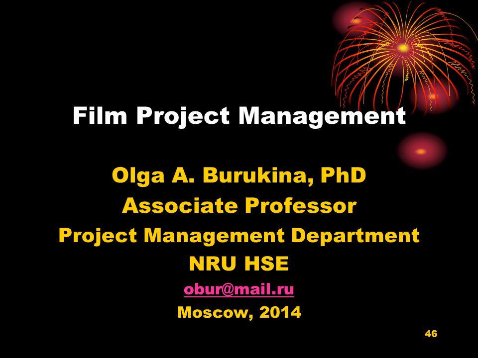 46 Film Project Management Olga A. Burukina, PhD Associate Professor Project Management Department NRU HSE obur@mail.ru Moscow, 2014